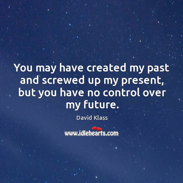You may have created my past and screwed up my present, but David Klass Picture Quote