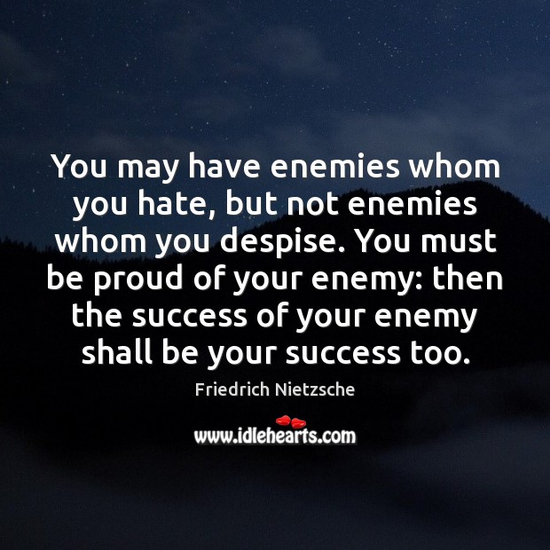 You may have enemies whom you hate, but not enemies whom you Proud Quotes Image