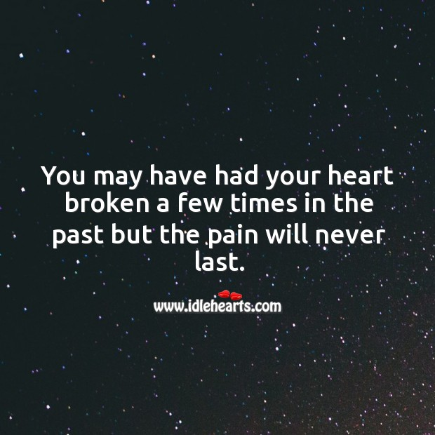 You may have had your heart broken a few times in the past but the pain will never last. Image