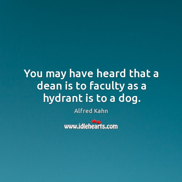 You may have heard that a dean is to faculty as a hydrant is to a dog. Image