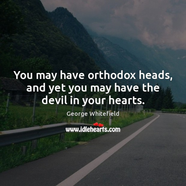You may have orthodox heads, and yet you may have the devil in your hearts. Image