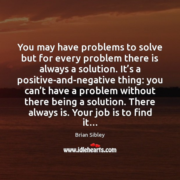 Image, You may have problems to solve but for every problem there is