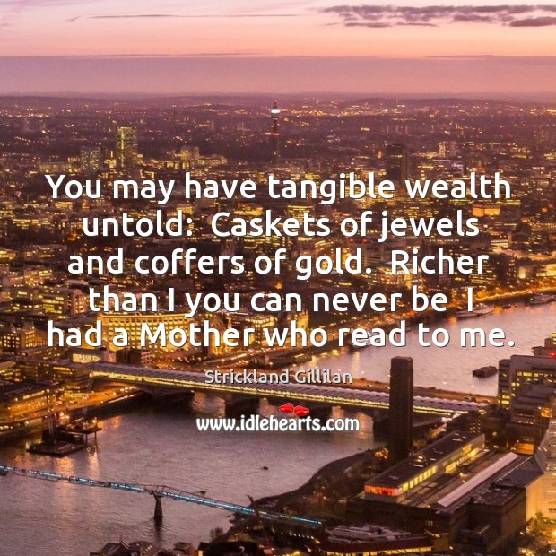 You may have tangible wealth untold:  Caskets of jewels and coffers of Image