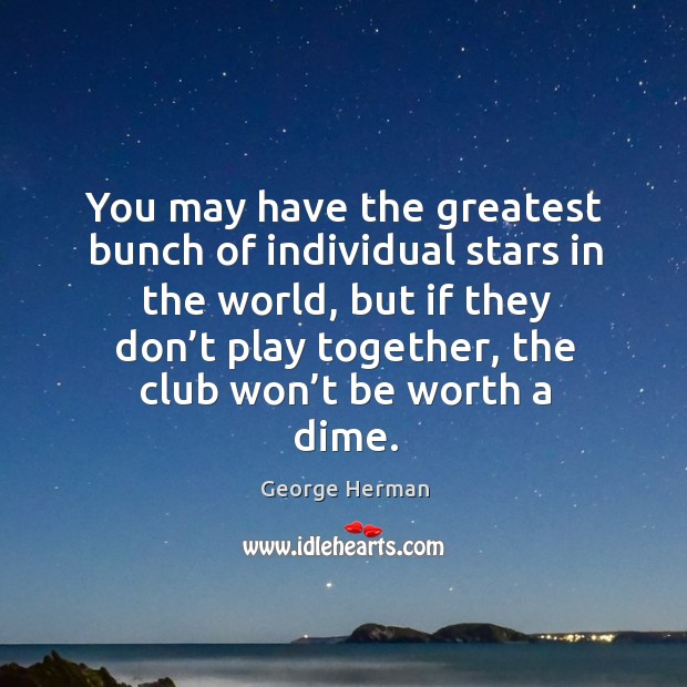 You may have the greatest bunch of individual stars in the world, but if they don't Image