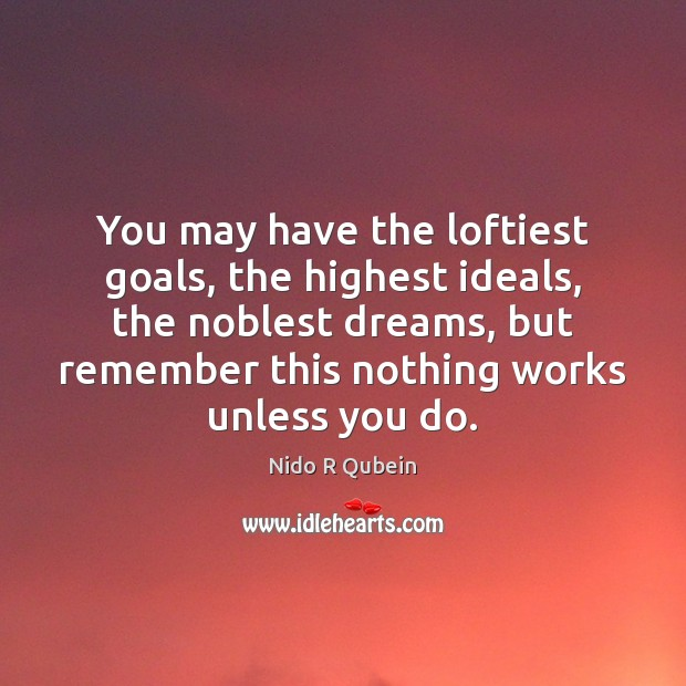 You may have the loftiest goals, the highest ideals, the noblest dreams, Nido R Qubein Picture Quote
