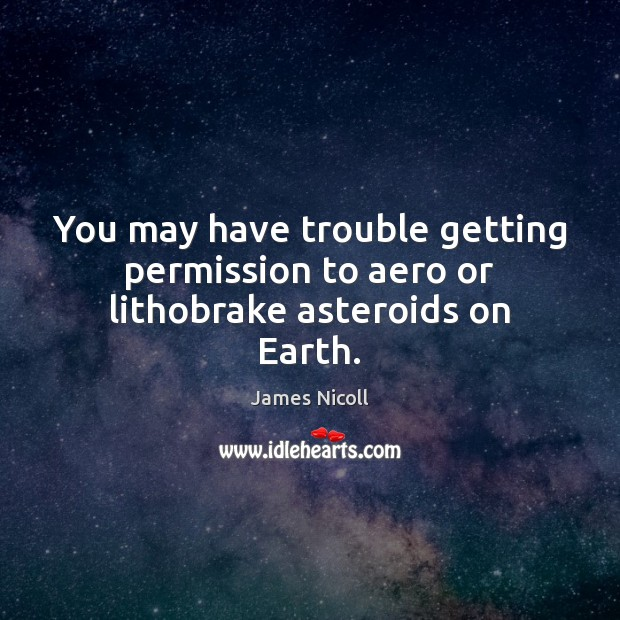 You may have trouble getting permission to aero or lithobrake asteroids on Earth. Earth Quotes Image