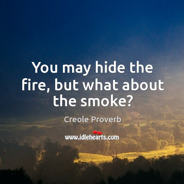 You may hide the fire, but what about the smoke? Creole Proverbs Image