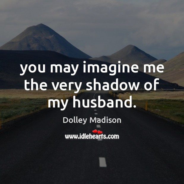 You may imagine me the very shadow of my husband. Image