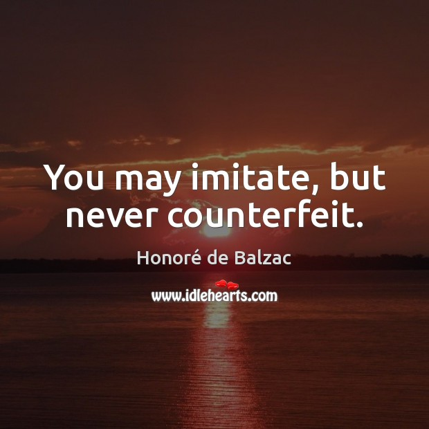 You may imitate, but never counterfeit. Image