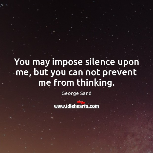 You may impose silence upon me, but you can not prevent me from thinking. George Sand Picture Quote