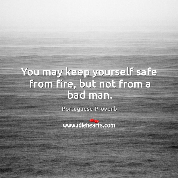 Image, You may keep yourself safe from fire, but not from a bad man.