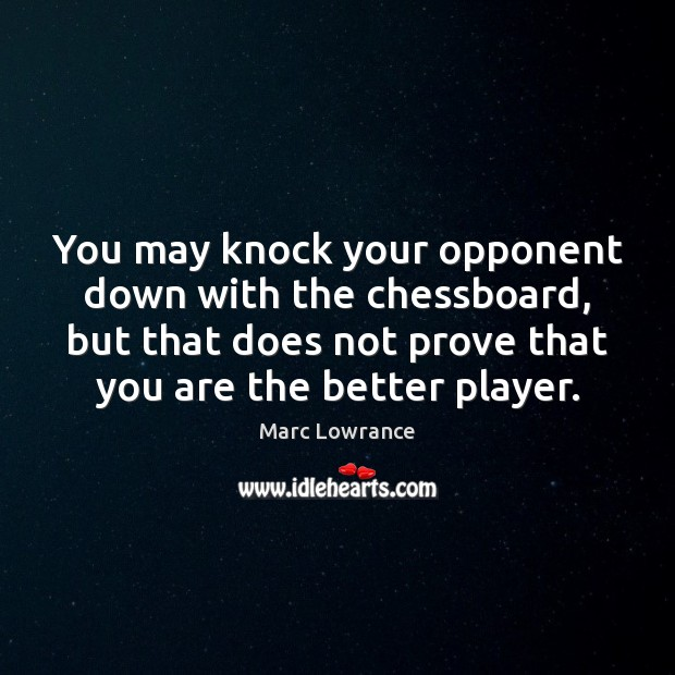 You may knock your opponent down with the chessboard, but that does Image