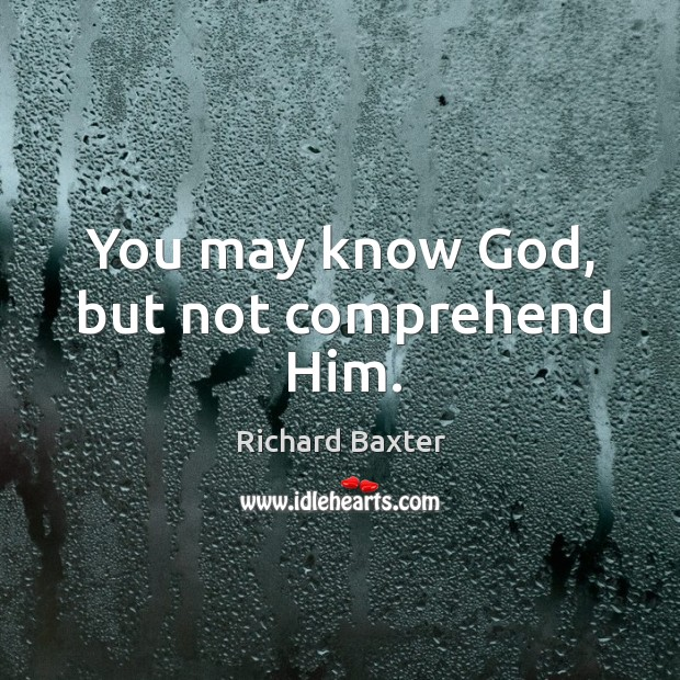 You may know God, but not comprehend him. Richard Baxter Picture Quote