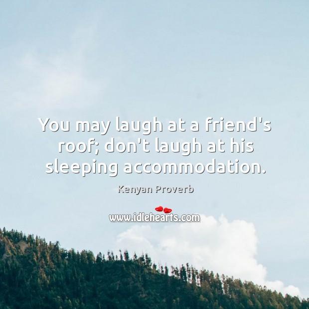 You may laugh at a friend's roof; don't laugh at his sleeping accommodation. Kenyan Proverbs Image