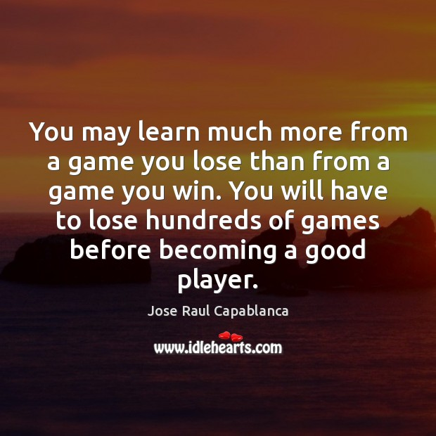 You may learn much more from a game you lose than from Jose Raul Capablanca Picture Quote
