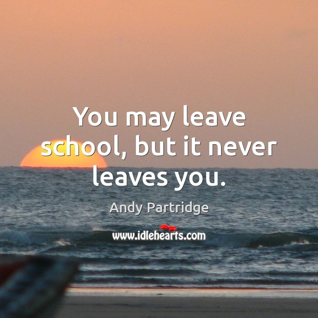 You may leave school, but it never leaves you. Andy Partridge Picture Quote