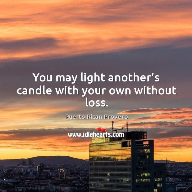 You may light another's candle with your own without loss. Puerto Rican Proverbs Image