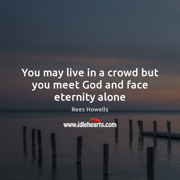 You may live in a crowd but you meet God and face eternity alone Image