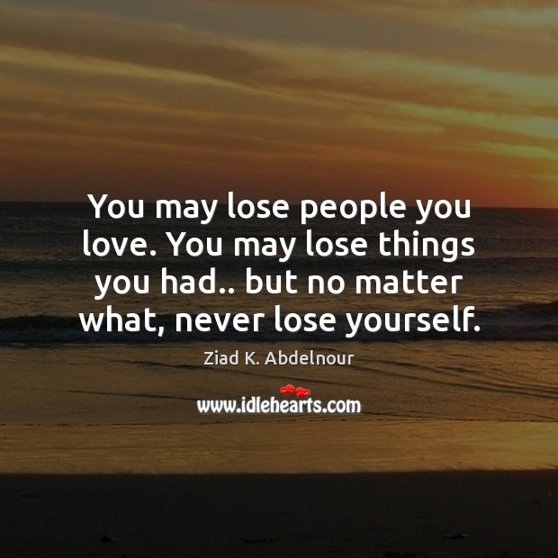 You may lose people you love. You may lose things you had.. Image