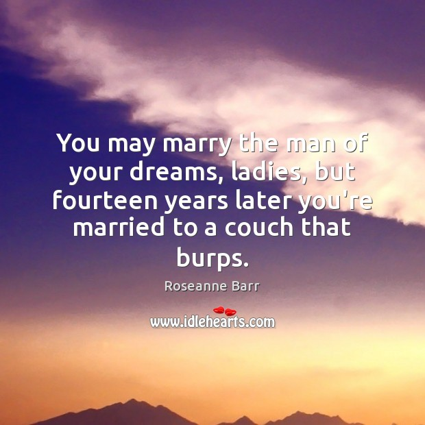 You may marry the man of your dreams, ladies, but fourteen years Image