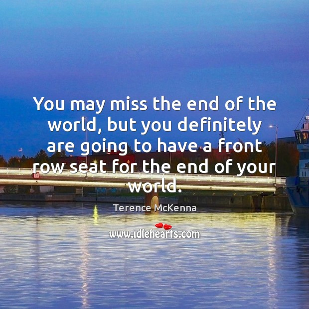 You may miss the end of the world, but you definitely are Terence McKenna Picture Quote