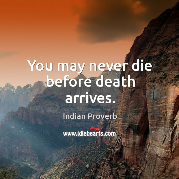 You may never die before death arrives. Image