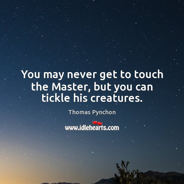 Image, You may never get to touch the Master, but you can tickle his creatures.