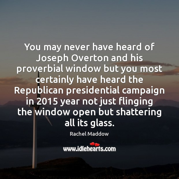 You may never have heard of Joseph Overton and his proverbial window Rachel Maddow Picture Quote