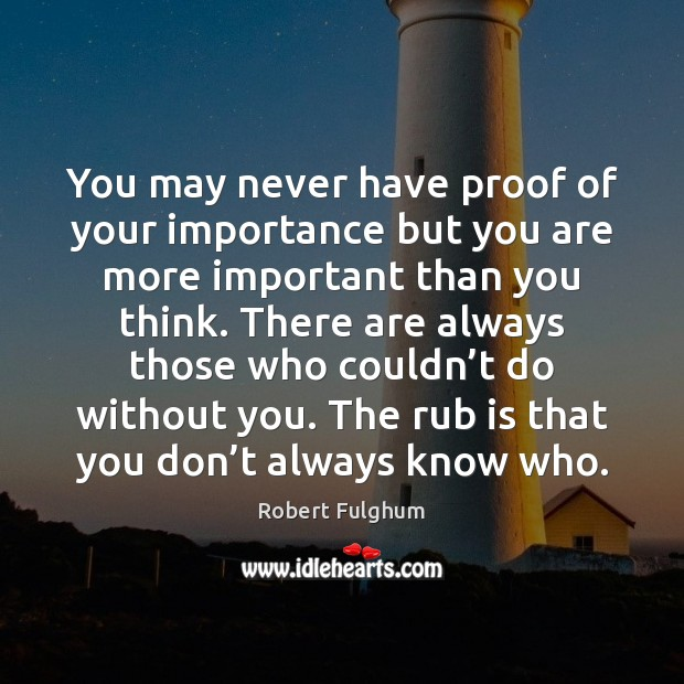 Image, You may never have proof of your importance but you are more