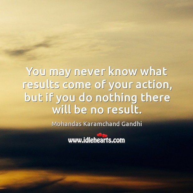 Image, You may never know what results come of your action, but if you do nothing there will be no result.