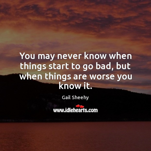 You may never know when things start to go bad, but when things are worse you know it. Image