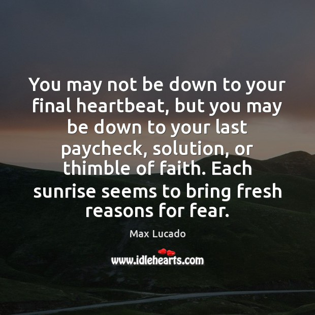 You may not be down to your final heartbeat, but you may Max Lucado Picture Quote