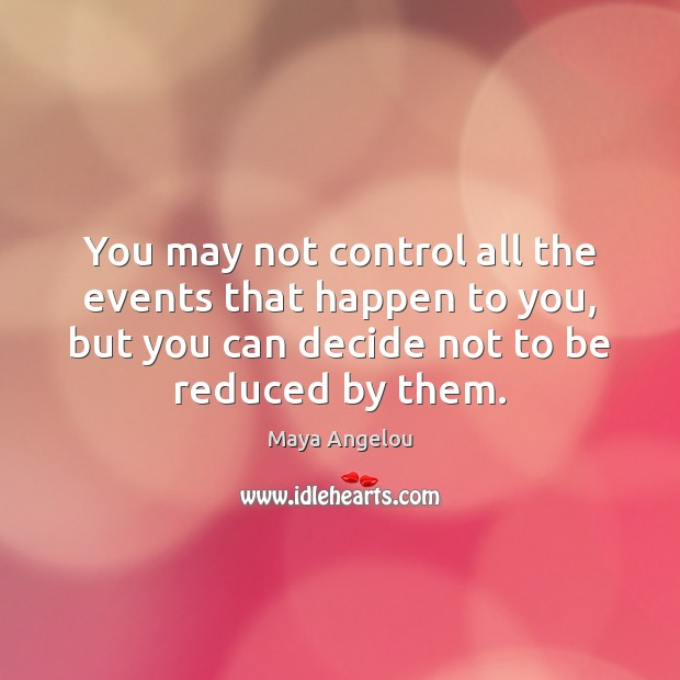 Image, You may not control all the events that happen to you, but