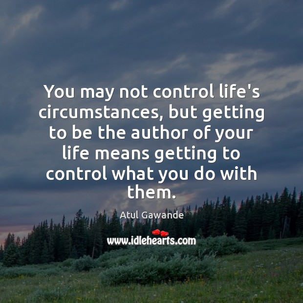 You may not control life's circumstances, but getting to be the author Atul Gawande Picture Quote
