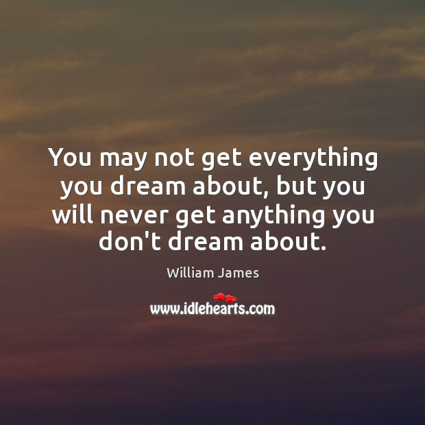 You may not get everything you dream about, but you will never Image
