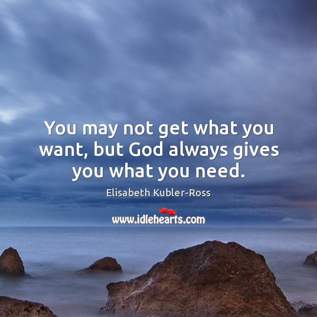 You may not get what you want, but God always gives you what you need. Elisabeth Kubler-Ross Picture Quote