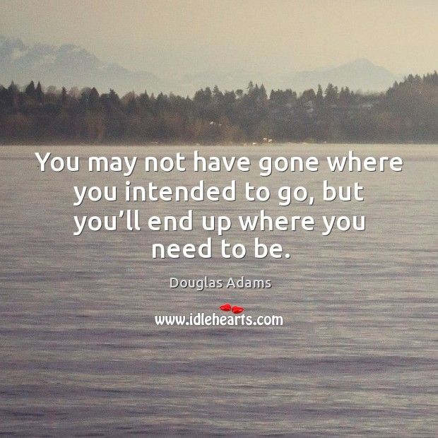 You may not have gone where you intended to go, but you'll end up where you need to be. Image