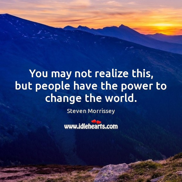 You may not realize this, but people have the power to change the world. Image