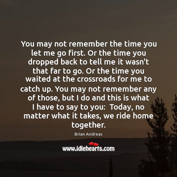 You may not remember the time you let me go first. Or Brian Andreas Picture Quote