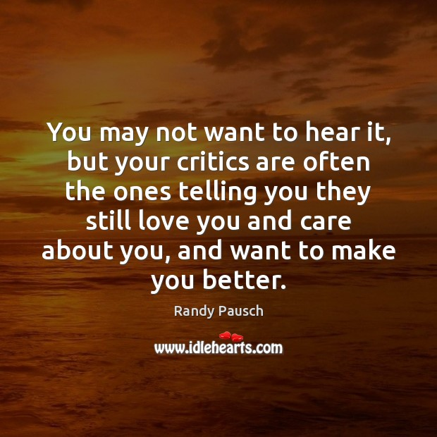 You may not want to hear it, but your critics are often Randy Pausch Picture Quote