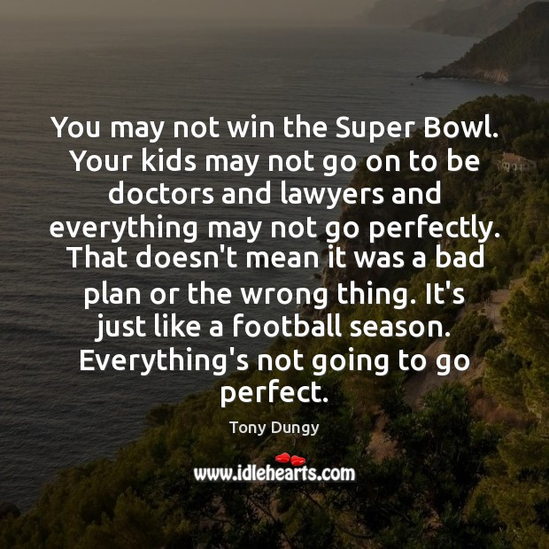 You may not win the Super Bowl. Your kids may not go Tony Dungy Picture Quote
