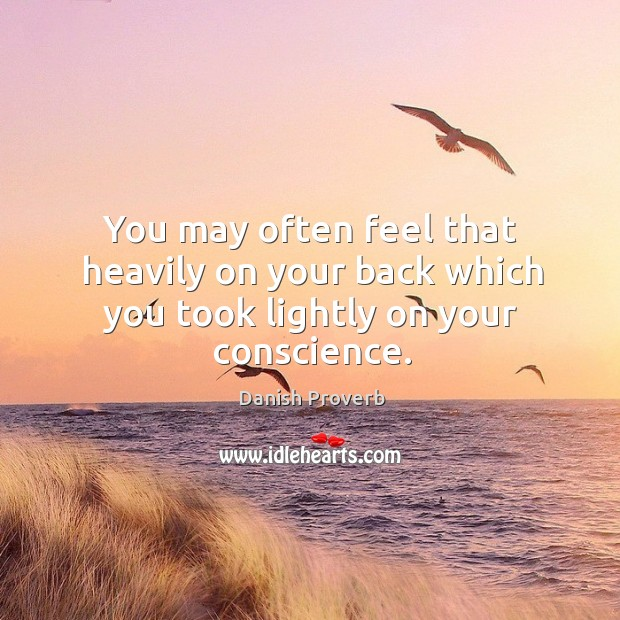 You may often feel that heavily on your back which you took lightly on your conscience. Danish Proverbs Image