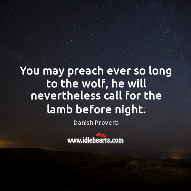 You may preach ever so long to the wolf, he will nevertheless call for the lamb before night. Danish Proverbs Image
