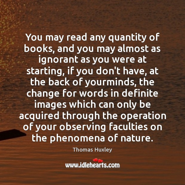 You may read any quantity of books, and you may almost as Thomas Huxley Picture Quote