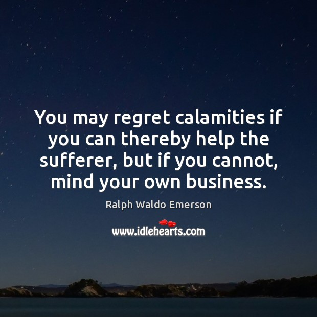 You may regret calamities if you can thereby help the sufferer, but Image