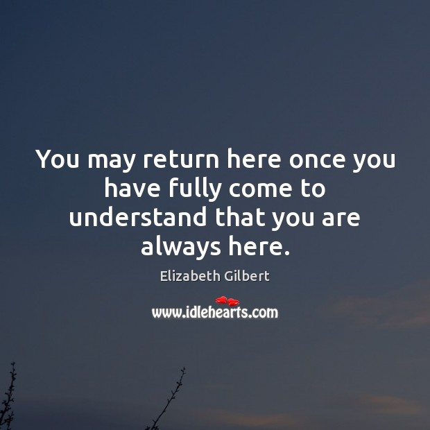 You may return here once you have fully come to understand that you are always here. Image
