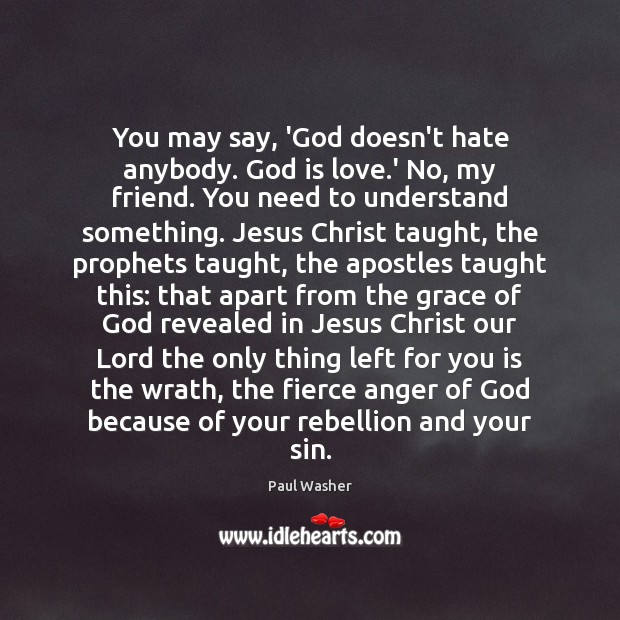 You may say, 'God doesn't hate anybody. God is love.' No, Paul Washer Picture Quote