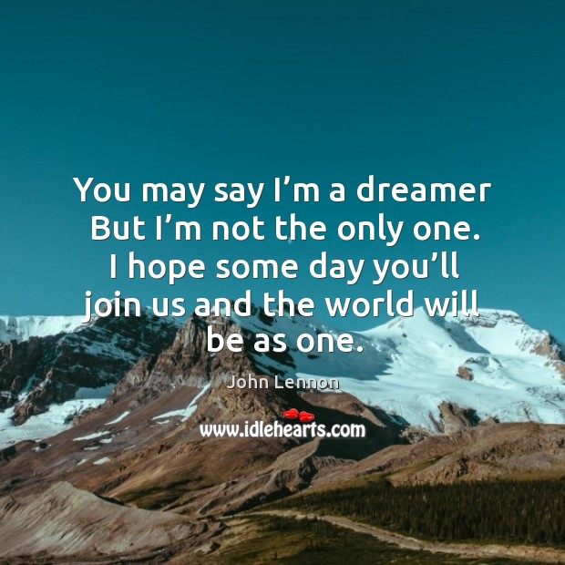 Image, You may say I'm a dreamer but I'm not the only one. I hope some day you'll join