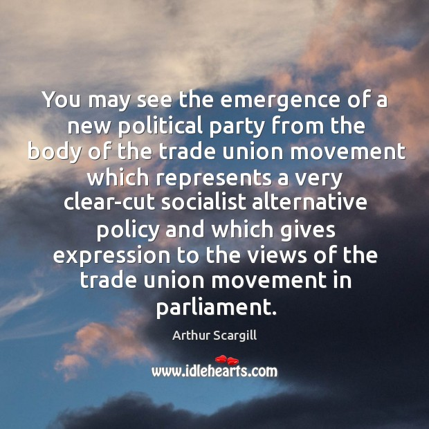 You may see the emergence of a new political party from the body of the trade union movement Image