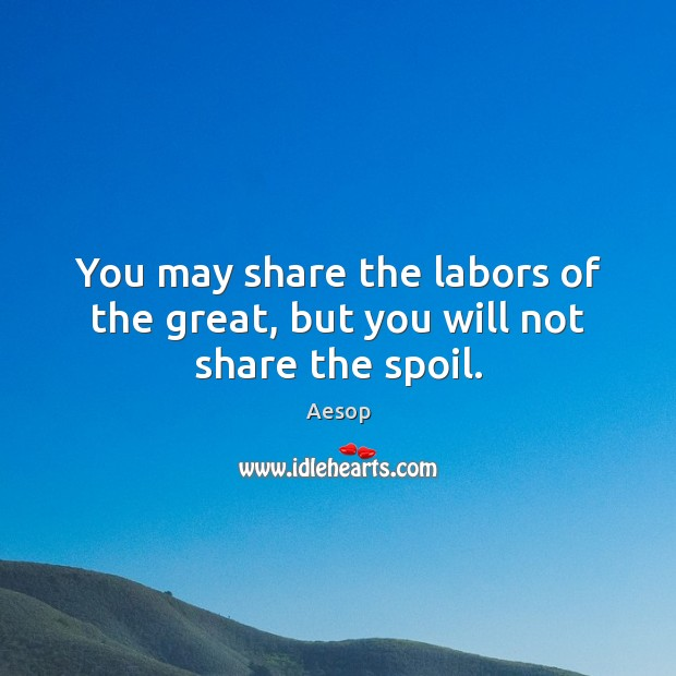 You may share the labors of the great, but you will not share the spoil. Image
